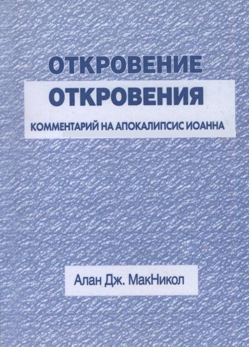 ОТКРОВЕНИЕ ОТКРОВЕНИЯ. Комментарий на Апокалипсис Иоанна. Алан Дж. МакНикол