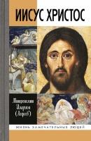 ИИСУС ХРИСТОС. Жизнь замечательных людей. Митрополит Иларион /Алфеев/