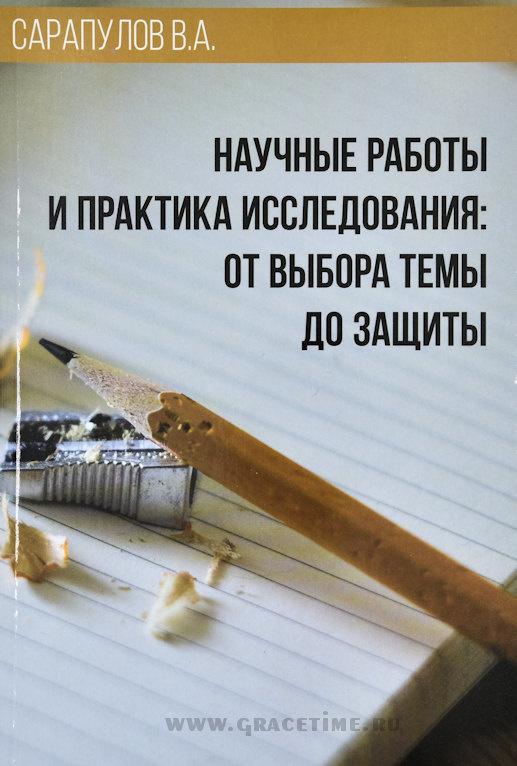НАУЧНЫЕ РАБОТЫ И ПРАКТИКА ИССЛЕДОВАНИЯ: От выбора темы до защиты. В.А. Сарапулов
