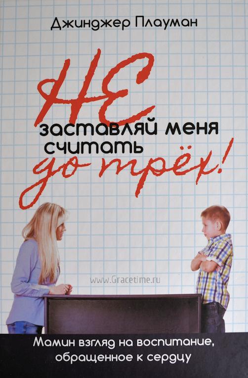 НЕ ЗАСТАВЛЯЙ МЕНЯ СЧИТАТЬ ДО ТРЕХ! Мамин взгляд на воспитание, обращенное к сердцу. Джинджер Плауман