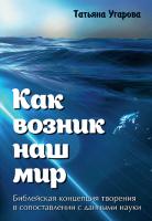 КАК ВОЗНИК НАШ МИР. Библейская концепция творения в сопоставлении с данными науки. Татьяна Угарова