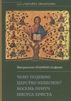ЧЕМУ ПОДОБНО ЦАРСТВО НЕБЕСНОЕ? Восемь притч Иисуса Христа. Митрополит Иларион /Алфеев/