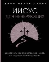 ИИСУС ДЛЯ НЕВЕРУЮЩИХ. Основатель христианства без мифов, легенд и церковных доктрин. Джон Шелби Спонг