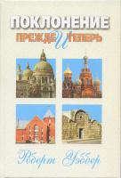 ПОКЛОНЕНИЕ ПРЕЖДЕ И ТЕПЕРЬ - Библейские, исторические, практические вопросы. Роберт Уэббер