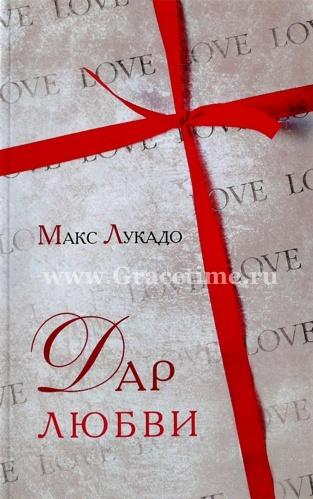 ДАР ЛЮБВИ. Жизнь в щедром потоке любви. Макс Лукадо