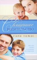 СВЯЩЕННОЕ РОДИТЕЛЬСТВО. Как дети влияют на духовный рост родителей. Гэри Томас