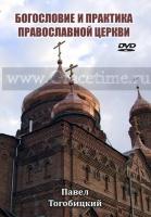 БОГОСЛОВИЕ И ПРАКТИКА ПРАВОСЛАВНОЙ ЦЕРКВИ. Павел Тогобицкий - 1 DVD