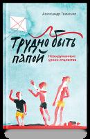 ТРУДНО БЫТЬ ПАПОЙ. Невыдуманные уроки отцовства. Александр Ткаченко