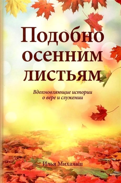 ПОДОБНО ОСЕННИМ ЛИСТЬЯМ. Вдохновляющие истории о вере и служении. Илья Михалаш