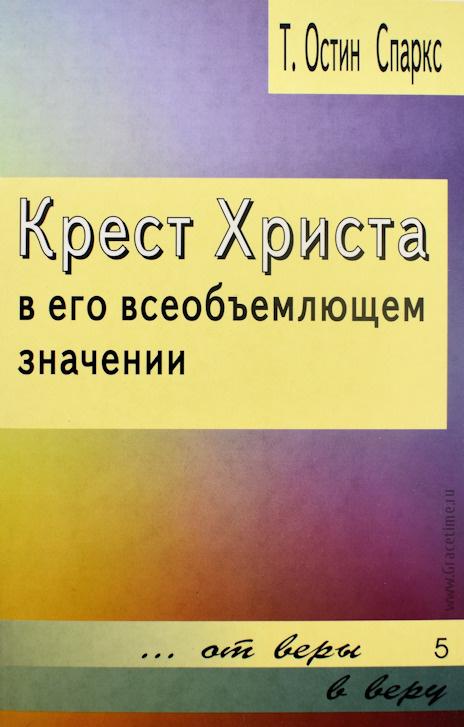 КРЕСТ ХРИСТА В ЕГО ВСЕОБЪЕМЛЮЩЕМ ЗНАЧЕНИИ. Теодор Остин-Спаркс