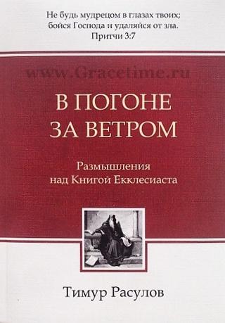 В ПОГОНЕ ЗА ВЕТРОМ. Размышления над книгой Екклесиаста. Тимур Расулов