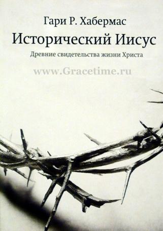 ИСТОРИЧЕСКИЙ ИИСУС. Древние свидетельства жизни Христа. Гари Хабермас