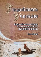 УПОДОБЛЯЯСЬ УЧИТЕЛЮ. Библейские методы благословенного духовного роста. Книга 4. Фил Мозер