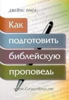 КАК ПОДГОТОВИТЬ БИБЛЕЙСКУЮ ПРОПОВЕДЬ. Джеймс Брага