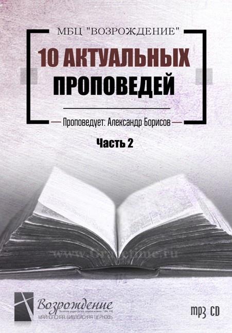 10 АКТУАЛЬНЫХ ПРОПОВЕДЕЙ. Александр Борисов. Часть 2 - 1 CD