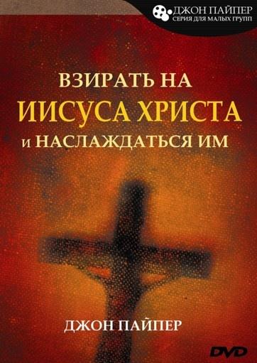 ВЗИРАТЬ НА ИИСУСА ХРИСТА И НАСЛАЖДАТЬСЯ ИМ - 2DVD. Джон Пайпер