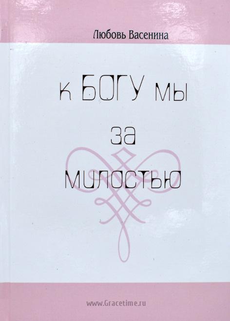 К БОГУ МЫ ЗА МИЛОСТЬЮ. Сборник стихов. Любовь Васенина